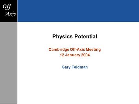 F Axis Off Axis Physics Potential Cambridge Off-Axis Meeting 12 January 2004 Gary Feldman.