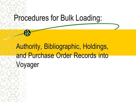 Procedures for Bulk Loading: Authority, Bibliographic, Holdings, and Purchase Order Records into Voyager.