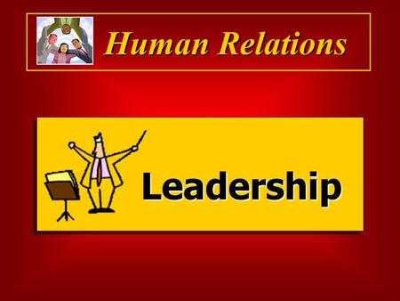 "Human Relations Leadership. Leadership  ""The process of influencing the activities of individuals or groups so that they follow and willingly do what."