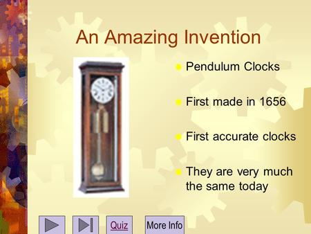 An Amazing Invention  Pendulum Clocks  First made in 1656  First accurate clocks  They are very much the same today QuizMore Info.
