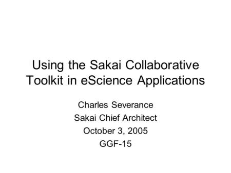 Using the Sakai Collaborative Toolkit in eScience Applications Charles Severance Sakai Chief Architect October 3, 2005 GGF-15.