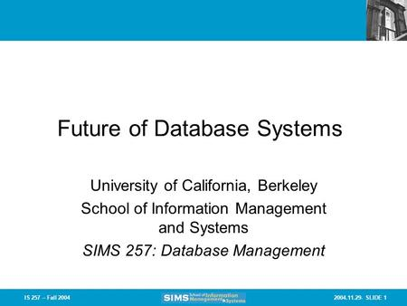 2004.11.29- SLIDE 1IS 257 – Fall 2004 Future of Database Systems University of California, Berkeley School of Information Management and Systems SIMS 257: