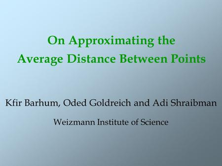 On Approximating the Average Distance Between Points Kfir Barhum, Oded Goldreich and Adi Shraibman Weizmann Institute of Science.