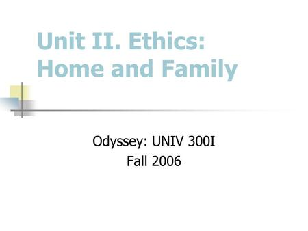 Unit II. Ethics: Home and Family Odyssey: UNIV 300I Fall 2006.