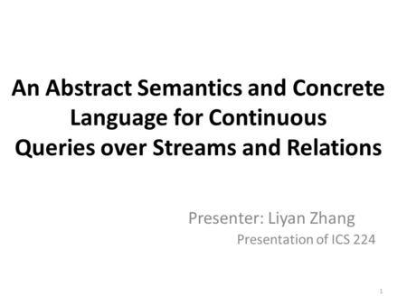 An Abstract Semantics and Concrete Language for Continuous Queries over Streams and Relations Presenter: Liyan Zhang Presentation of ICS 224 1.