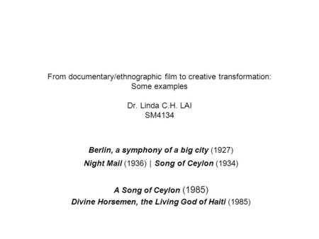 From documentary/ethnographic film to creative transformation: Some examples Dr. Linda C.H. LAI SM4134 Berlin, a symphony of a big city (1927) Night Mail.