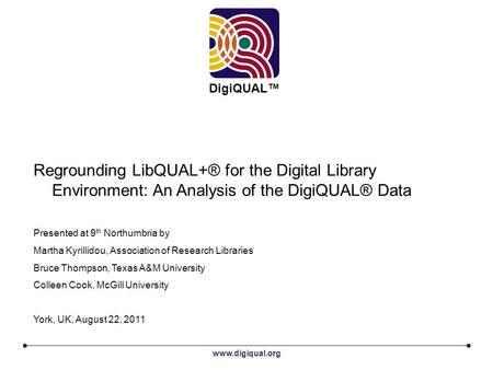 Www.digiqual.org DigiQUAL™ Regrounding LibQUAL+® for the Digital Library Environment: An Analysis of the DigiQUAL® Data Presented at 9 th Northumbria by.