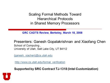 Scaling Formal Methods Toward Hierarchical Protocols in Shared Memory Processors Presenters: Ganesh Gopalakrishnan and Xiaofang Chen School of Computing,