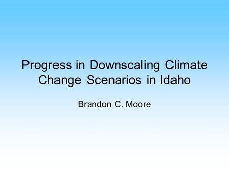 Progress in Downscaling Climate Change Scenarios in Idaho Brandon C. Moore.