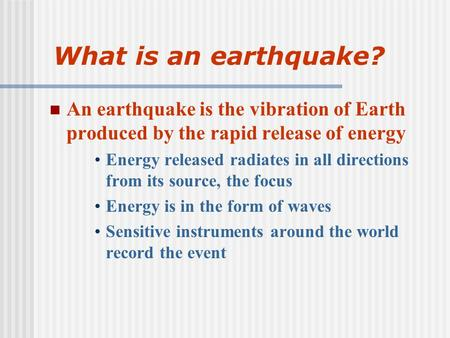 What is an earthquake? An earthquake is the vibration of Earth produced by the rapid release of energy Energy released radiates in all directions from.