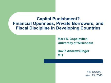 Capital Punishment? Financial Openness, Private Borrowers, and Fiscal Discipline in Developing Countries Mark S. Copelovitch University of Wisconsin David.