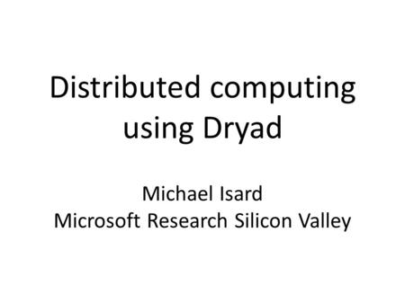 Distributed computing using Dryad Michael Isard Microsoft Research Silicon Valley.