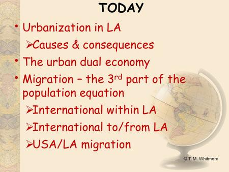 © T. M. Whitmore TODAY Urbanization in LA  Causes & consequences The urban dual economy Migration – the 3 rd part of the population equation  International.