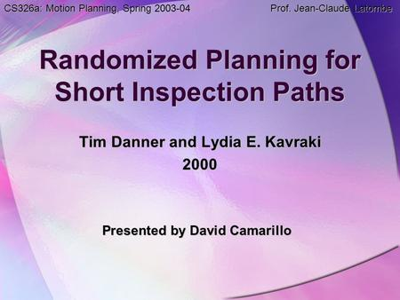 Randomized Planning for Short Inspection Paths Tim Danner and Lydia E. Kavraki 2000 Presented by David Camarillo CS326a: Motion Planning, Spring 2003-04.