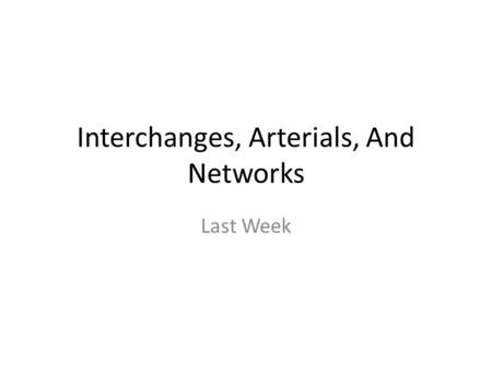 Interchanges, Arterials, And Networks Last Week. Interchanges Freeway – Multilane highway Ramps and weaves are the same Problem comes in when you have.