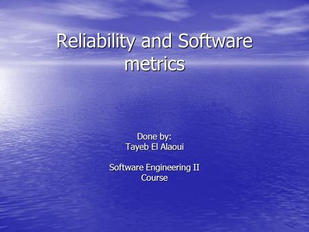 Reliability and Software metrics Done by: Tayeb El Alaoui Software Engineering II Course.