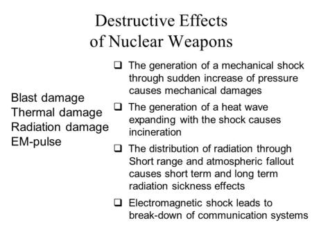 Destructive Effects of Nuclear Weapons Blast damage Thermal damage Radiation damage EM-pulse  The generation of a mechanical shock through sudden increase.