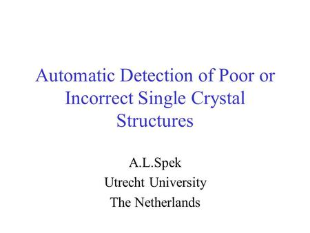 Automatic Detection of Poor or Incorrect Single Crystal Structures A.L.Spek Utrecht University The Netherlands.