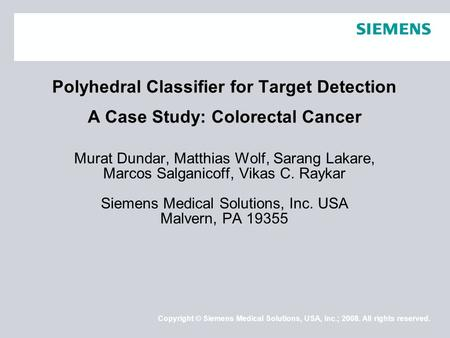 Copyright © Siemens Medical Solutions, USA, Inc.; 2008. All rights reserved. Polyhedral Classifier for Target Detection A Case Study: Colorectal Cancer.