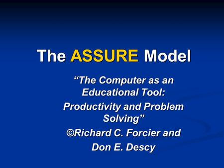 "The ASSURE Model ""The Computer as an Educational Tool: Productivity and Problem Solving"" ©Richard C. Forcier and Don E. Descy."