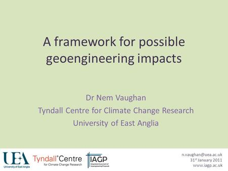 A framework for possible geoengineering impacts Dr Nem Vaughan Tyndall Centre for Climate Change Research University of East Anglia