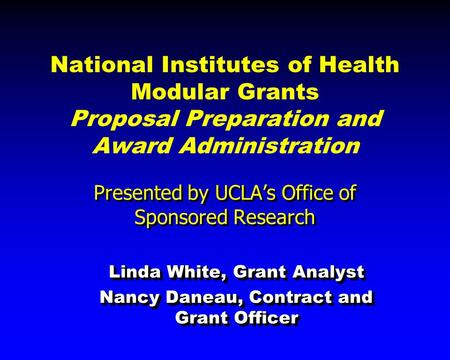 National Institutes of Health Modular Grants Proposal Preparation and Award Administration Presented by UCLA's Office of Sponsored Research Linda White,