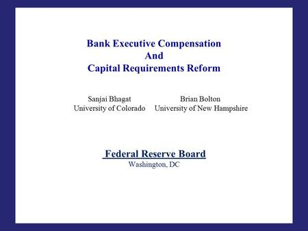 Bank Executive Compensation And Capital Requirements Reform Sanjai BhagatBrian Bolton University of Colorado University of New Hampshire Federal Reserve.