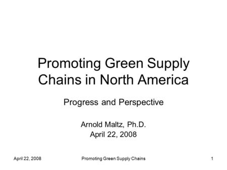 April 22, 2008Promoting Green Supply Chains1 Promoting Green Supply Chains in North America Progress and Perspective Arnold Maltz, Ph.D. April 22, 2008.