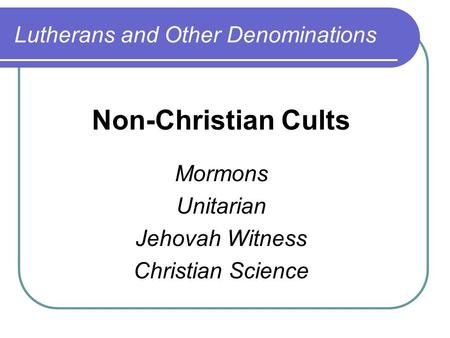 Lutherans and Other Denominations Non-Christian Cults Mormons Unitarian Jehovah Witness Christian Science.