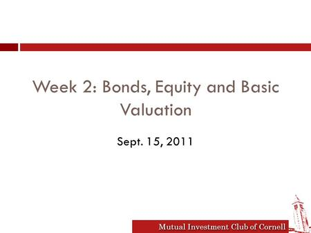 Mutual Investment Club of Cornell Week 2: Bonds, Equity and Basic Valuation Sept. 15, 2011.