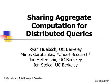 Sharing Aggregate Computation for Distributed Queries Ryan Huebsch, UC Berkeley Minos Garofalakis, Yahoo! Research † Joe Hellerstein, UC Berkeley Ion Stoica,