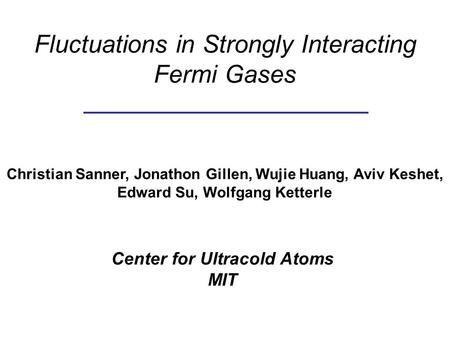 Fluctuations in Strongly Interacting Fermi Gases Christian Sanner, Jonathon Gillen, Wujie Huang, Aviv Keshet, Edward Su, Wolfgang Ketterle Center for Ultracold.