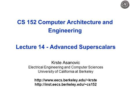 CS 152 Computer Architecture and Engineering Lecture 14 - Advanced Superscalars Krste Asanovic Electrical Engineering and Computer Sciences University.