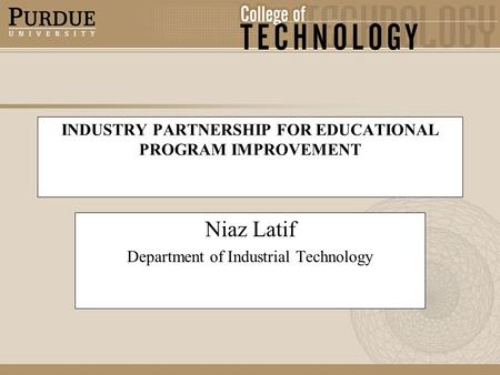 INDUSTRY PARTNERSHIP FOR EDUCATIONAL PROGRAM IMPROVEMENT Niaz Latif Department of Industrial Technology.