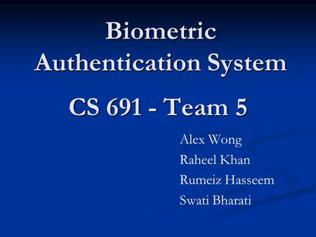 CS 691 - Team 5 Alex Wong Raheel Khan Rumeiz Hasseem Swati Bharati Biometric Authentication <strong>System</strong>.