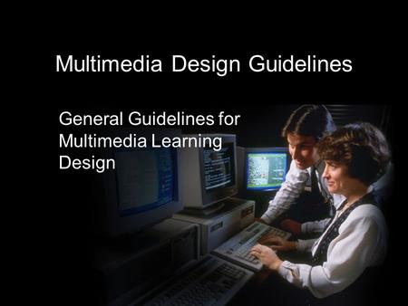 Multimedia Design Guidelines General Guidelines for Multimedia Learning Design.