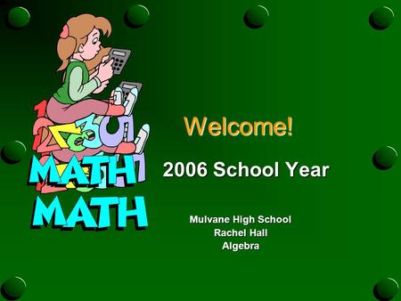 Welcome! Welcome! 2006 School Year 2006 School Year Mulvane High School Rachel Hall Algebra.