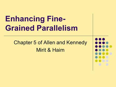 Enhancing Fine- Grained Parallelism Chapter 5 of Allen and Kennedy Mirit & Haim.