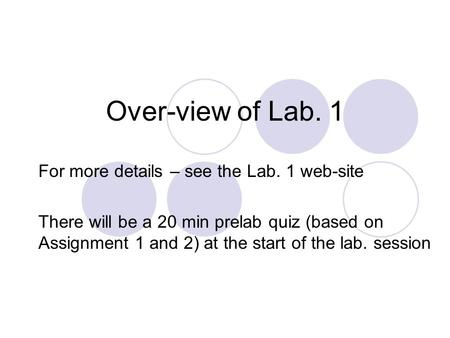 Over-view of Lab. 1 For more details – see the Lab. 1 web-site There will be a 20 min prelab quiz (based on Assignment 1 and 2) at the start of the lab.