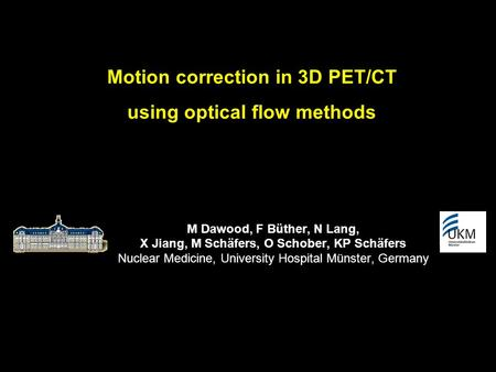 Motion correction in 3D PET/CT using optical flow methods M Dawood, F Büther, N Lang, X Jiang, M Schäfers, O Schober, KP Schäfers Nuclear Medicine, University.