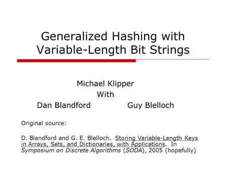 Generalized Hashing with Variable-Length Bit Strings Michael Klipper With Dan BlandfordGuy Blelloch Original source: D. Blandford and G. E. Blelloch. Storing.