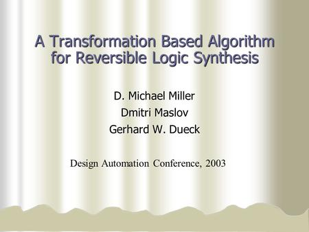 A Transformation Based Algorithm for Reversible Logic Synthesis D. Michael Miller Dmitri Maslov Gerhard W. Dueck Design Automation Conference, 2003.