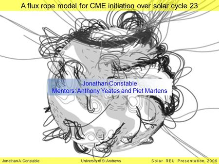 Jonathan A. Constable University of St Andrews Solar REU Presentation 2009 A flux rope model for CME initiation over solar cycle 23 Jonathan Constable.
