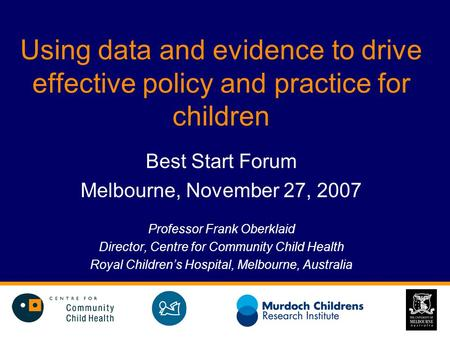 Using data and evidence to drive effective policy and practice for children Best Start Forum Melbourne, November 27, 2007 Professor Frank Oberklaid Director,