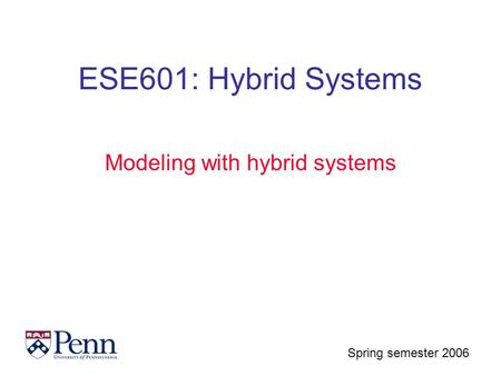 Spring semester 2006 ESE601: Hybrid Systems Modeling with hybrid systems.