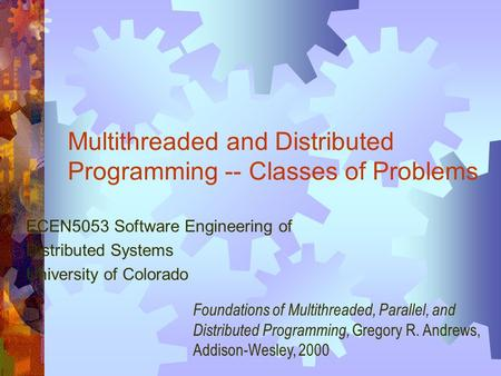 Multithreaded and Distributed Programming -- Classes of Problems ECEN5053 Software Engineering of Distributed Systems University of Colorado Foundations.