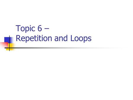 Topic 6 – Repetition and Loops. CISC 105 – Topic 6 Program Repetition Repetition refers to the repeats of certain program statements within a program.