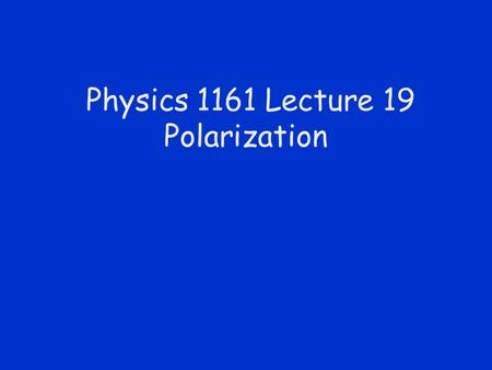 Physics 1161 Lecture 19 Polarization. Unpolarized & Polarized Light.