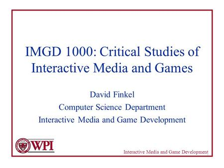 Interactive Media and Game Development 1 IMGD 1000: Critical Studies of Interactive Media and Games David Finkel Computer Science Department Interactive.