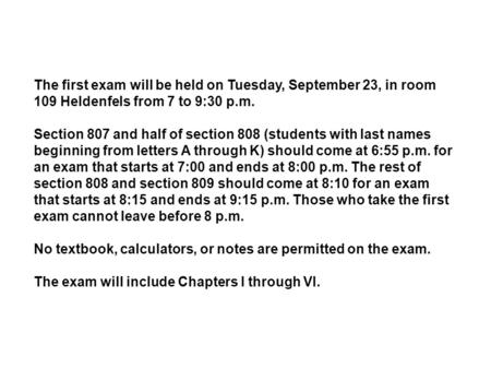 The first exam will be held on Tuesday, September 23, in room 109 Heldenfels from 7 to 9:30 p.m. Section 807 and half of section 808 (students with last.